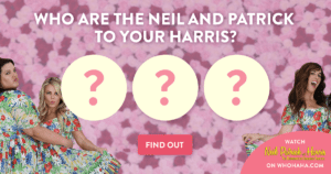 Who are the Neil and Patrick to your Harris?