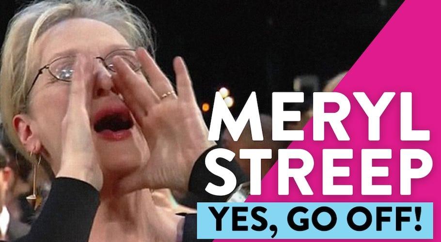 Yes Meryl Streep, Go Off!
